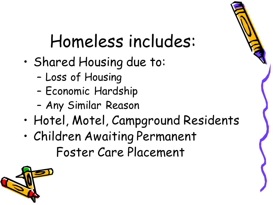 Homeless includes: Shared Housing due to: –Loss of Housing –Economic Hardship –Any Similar Reason Hotel, Motel, Campground Residents Children Awaiting Permanent Foster Care Placement