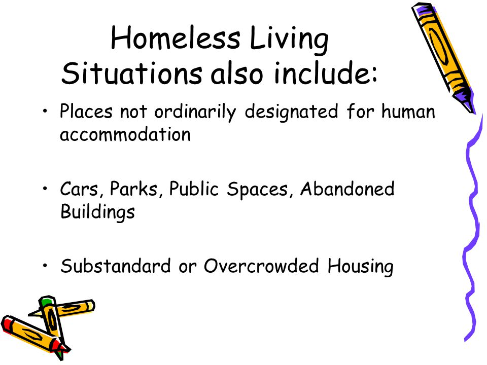 Homeless Living Situations also include: Places not ordinarily designated for human accommodation Cars, Parks, Public Spaces, Abandoned Buildings Substandard or Overcrowded Housing