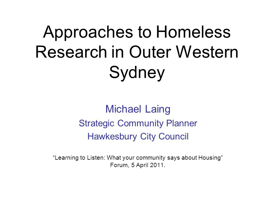 Approaches to Homeless Research in Outer Western Sydney Michael Laing Strategic Community Planner Hawkesbury City Council Learning to Listen: What your community says about Housing Forum, 5 April 2011.