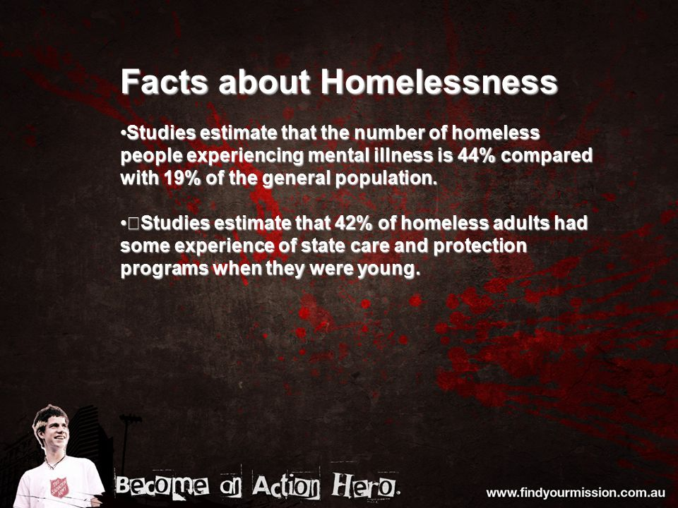 Facts about Homelessness Studies estimate that the number of homeless people experiencing mental illness is 44% compared with 19% of the general population.Studies estimate that the number of homeless people experiencing mental illness is 44% compared with 19% of the general population.