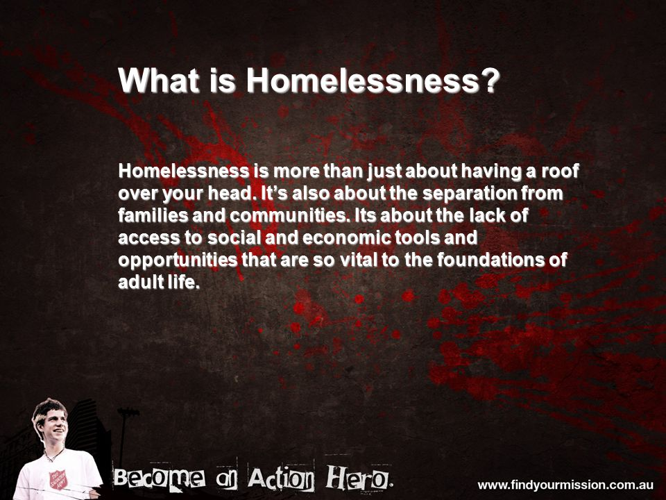 What is Homelessness. Homelessness is more than just about having a roof over your head.
