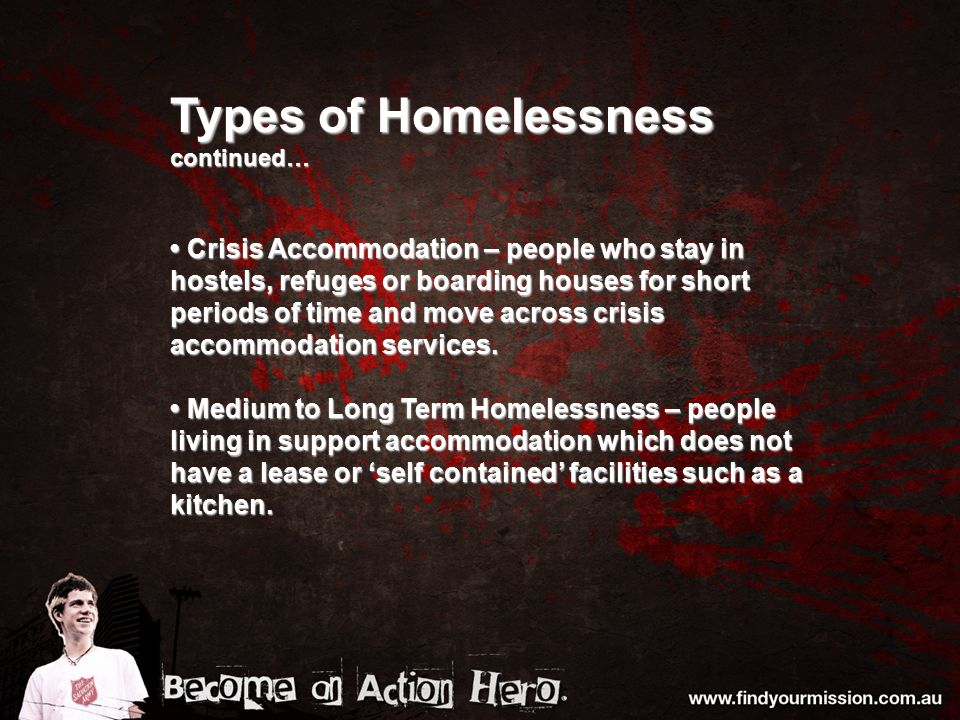 Types of Homelessness continued… Crisis Accommodation – people who stay in hostels, refuges or boarding houses for short periods of time and move across crisis accommodation services.