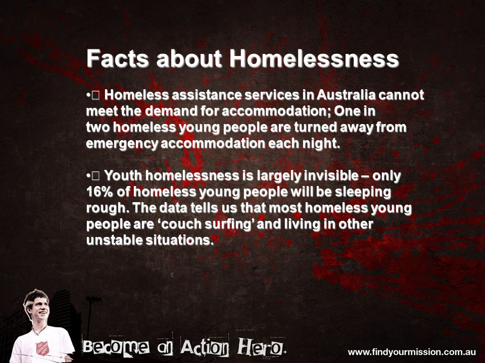 Facts about Homelessness  Homeless assistance services in Australia cannot meet the demand for accommodation; One in  Homeless assistance services i