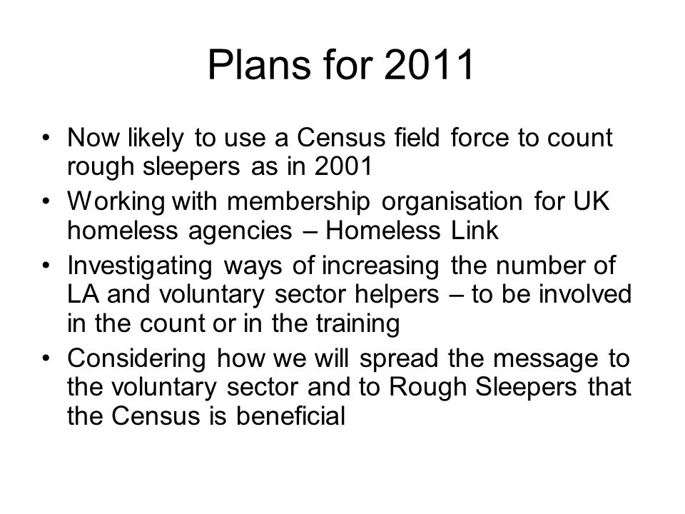 Plans for 2011 Now likely to use a Census field force to count rough sleepers as in 2001 Working with membership organisation for UK homeless agencies