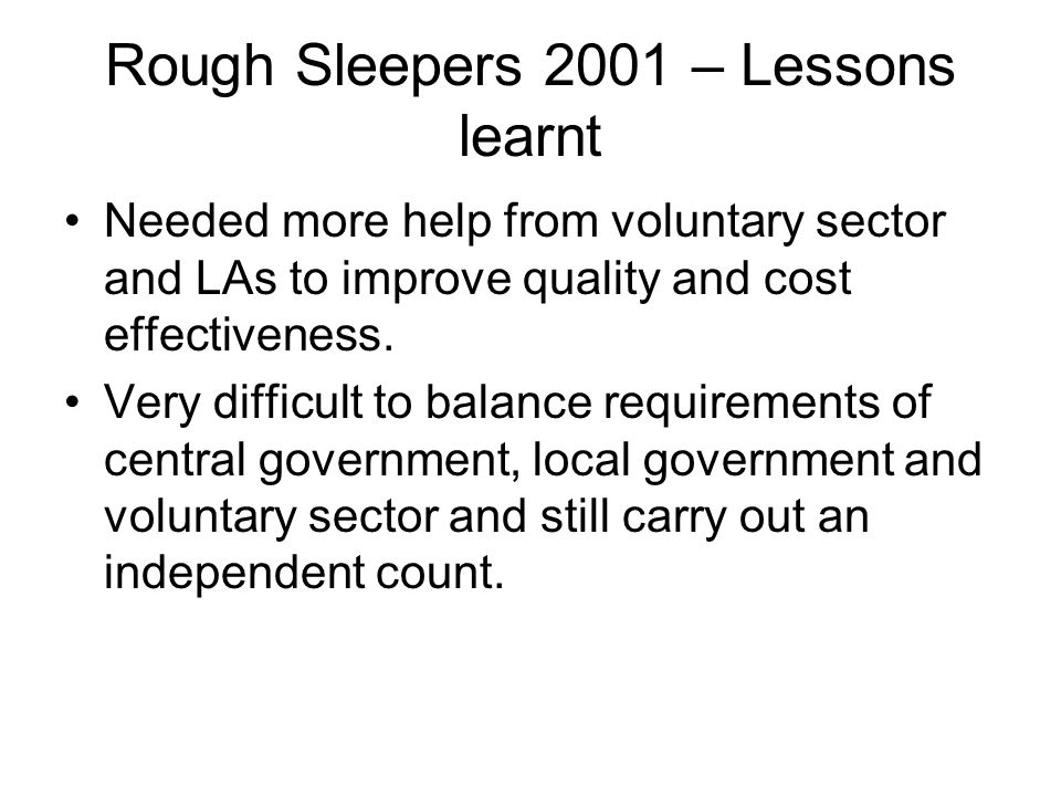 Rough Sleepers 2001 – Lessons learnt Needed more help from voluntary sector and LAs to improve quality and cost effectiveness. Very difficult to balan