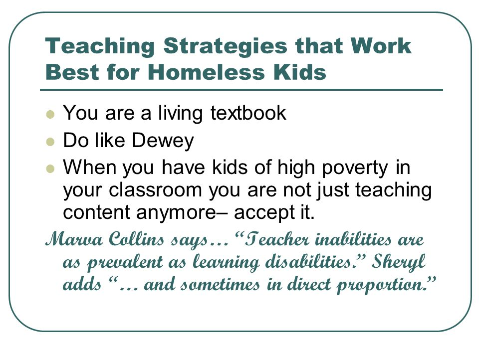 Teaching Strategies that Work Best for Homeless Kids You are a living textbook Do like Dewey When you have kids of high poverty in your classroom you are not just teaching content anymore– accept it.