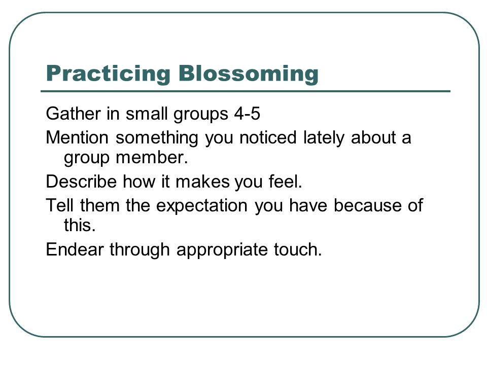 Practicing Blossoming Gather in small groups 4-5 Mention something you noticed lately about a group member.