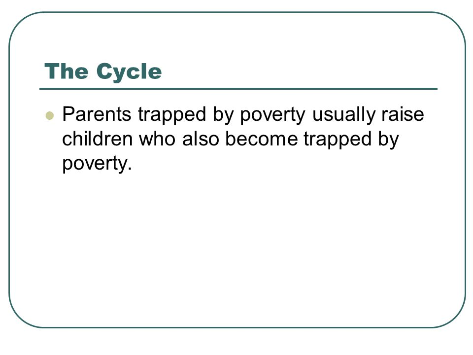 The Cycle Parents trapped by poverty usually raise children who also become trapped by poverty.