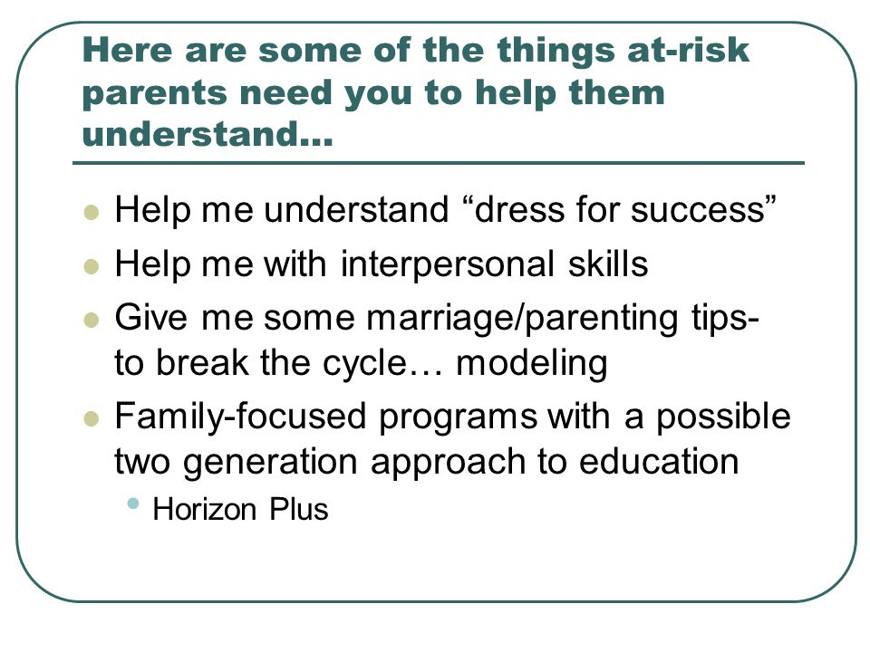 Here are some of the things at-risk parents need you to help them understand… Help me understand dress for success Help me with interpersonal skills Give me some marriage/parenting tips- to break the cycle… modeling Family-focused programs with a possible two generation approach to education Horizon Plus
