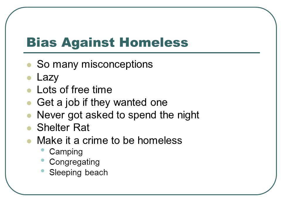 Bias Against Homeless So many misconceptions Lazy Lots of free time Get a job if they wanted one Never got asked to spend the night Shelter Rat Make it a crime to be homeless Camping Congregating Sleeping beach