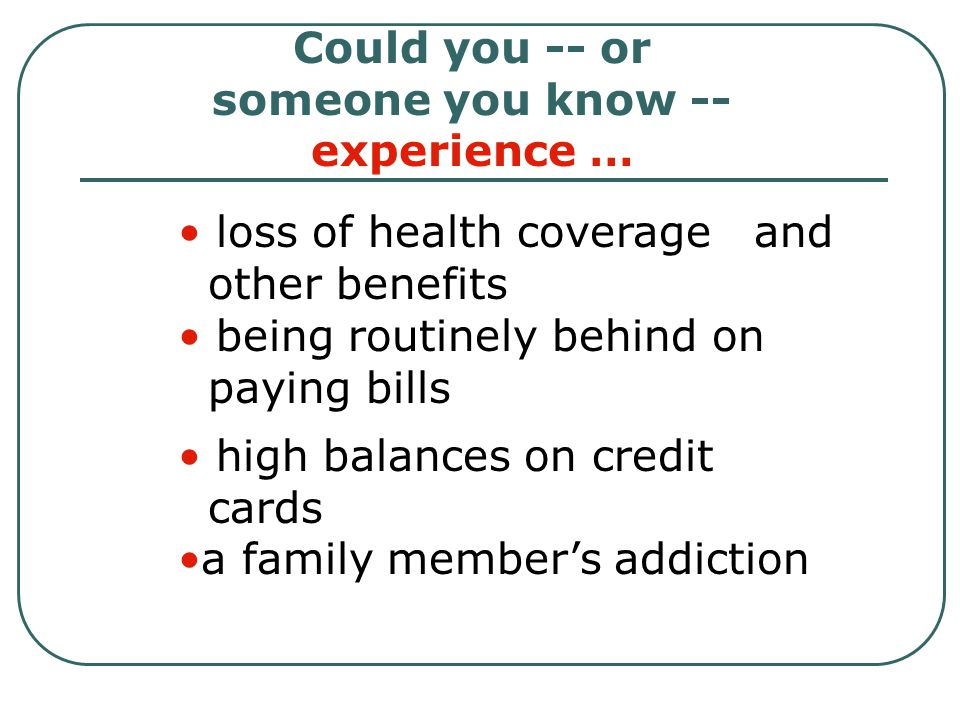 Could you -- or someone you know -- experience … loss of health coverage and other benefits being routinely behind on paying bills high balances on credit cards a family member's addiction