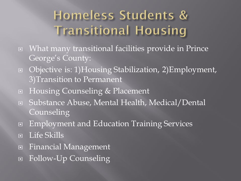  What many transitional facilities provide in Prince George's County:  Objective is: 1)Housing Stabilization, 2)Employment, 3)Transition to Permanent  Housing Counseling & Placement  Substance Abuse, Mental Health, Medical/Dental Counseling  Employment and Education Training Services  Life Skills  Financial Management  Follow-Up Counseling