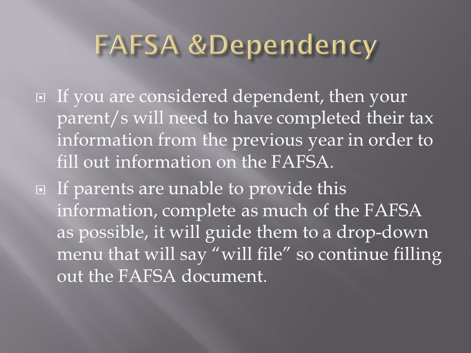  If you are considered dependent, then your parent/s will need to have completed their tax information from the previous year in order to fill out information on the FAFSA.