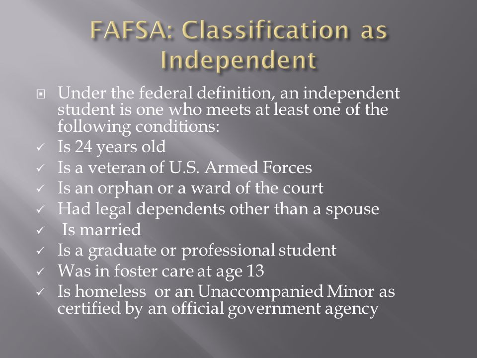  Under the federal definition, an independent student is one who meets at least one of the following conditions: Is 24 years old Is a veteran of U.S.