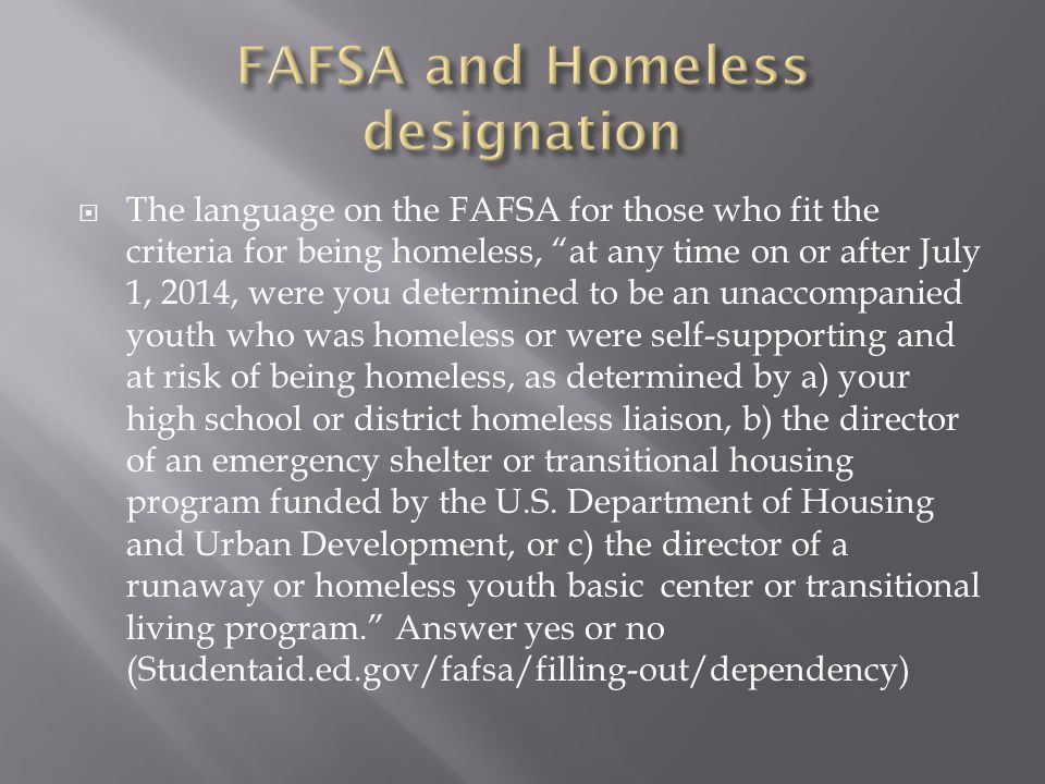  The language on the FAFSA for those who fit the criteria for being homeless, at any time on or after July 1, 2014, were you determined to be an unaccompanied youth who was homeless or were self-supporting and at risk of being homeless, as determined by a) your high school or district homeless liaison, b) the director of an emergency shelter or transitional housing program funded by the U.S.