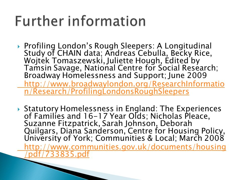  Profiling London's Rough Sleepers: A Longitudinal Study of CHAIN data; Andreas Cebulla, Becky Rice, Wojtek Tomaszewski, Juliette Hough, Edited by Tamsin Savage, National Centre for Social Research; Broadway Homelessness and Support; June 2009 http://www.broadwaylondon.org/ResearchInformatio n/Research/ProfilingLondonsRoughSleepers  Statutory Homelessness in England: The Experiences of Families and 16-17 Year Olds; Nicholas Pleace, Suzanne Fitzpatrick, Sarah Johnson, Deborah Quilgars, Diana Sanderson, Centre for Housing Policy, University of York; Communities & Local; March 2008 http://www.communities.gov.uk/documents/housing /pdf/733835.pdf