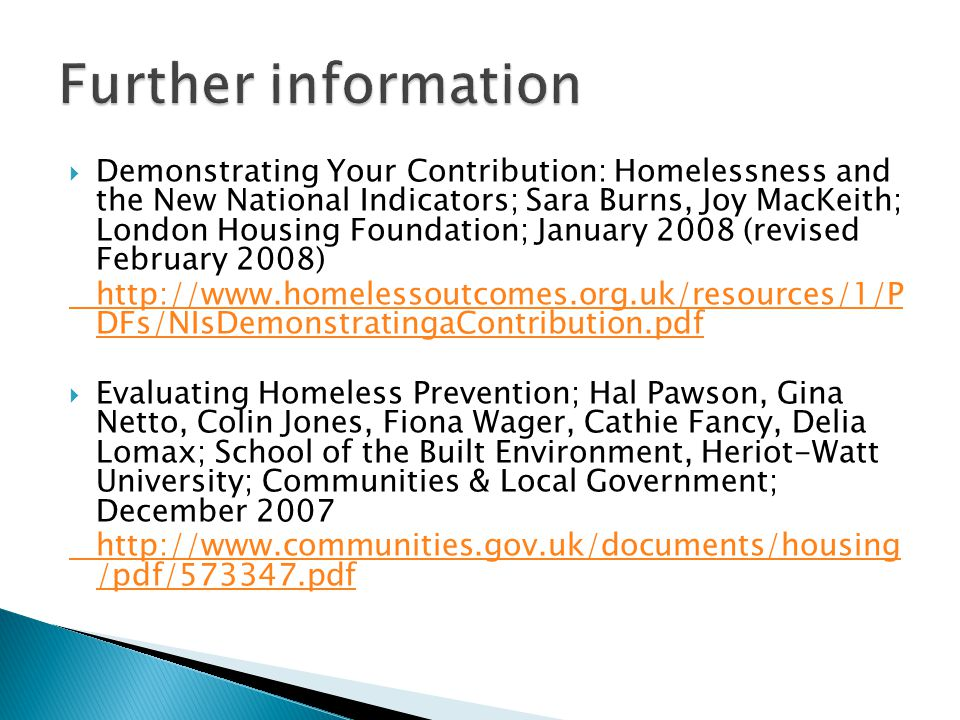  Demonstrating Your Contribution: Homelessness and the New National Indicators; Sara Burns, Joy MacKeith; London Housing Foundation; January 2008 (revised February 2008) http://www.homelessoutcomes.org.uk/resources/1/P DFs/NIsDemonstratingaContribution.pdf  Evaluating Homeless Prevention; Hal Pawson, Gina Netto, Colin Jones, Fiona Wager, Cathie Fancy, Delia Lomax; School of the Built Environment, Heriot-Watt University; Communities & Local Government; December 2007 http://www.communities.gov.uk/documents/housing /pdf/573347.pdf