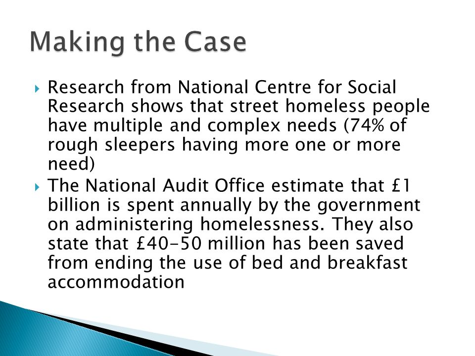  Research from National Centre for Social Research shows that street homeless people have multiple and complex needs (74% of rough sleepers having more one or more need)  The National Audit Office estimate that £1 billion is spent annually by the government on administering homelessness.
