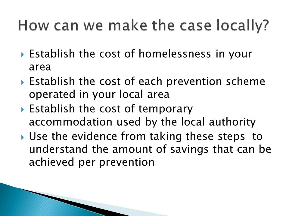  Use the evidence to understand the average amount of savings that can be achieved  Undertake an evaluation of the expenditure of homelessness grant in the local area  Map the impact of homelessness prevention schemes on achieving national indicators and local priorities  Report the findings to decision-makers setting out a clear and robust argument on the cost effectiveness of homelessness prevention
