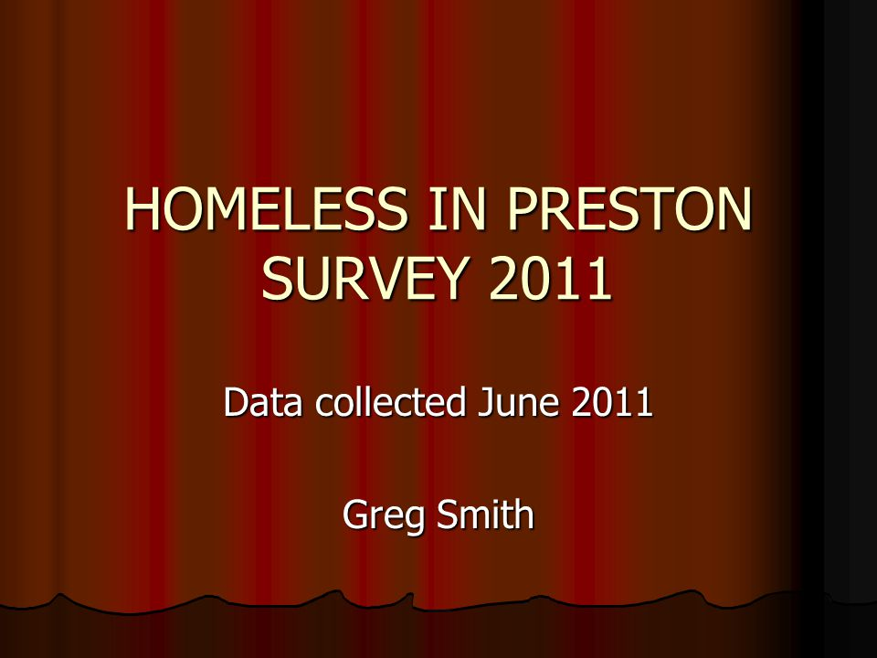 HOMELESS IN PRESTON SURVEY 2011 Data collected June 2011 Greg Smith