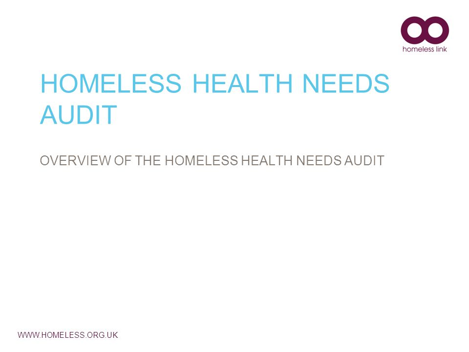 WWW.HOMELESS.ORG.UK HOMELESS HEALTH NEEDS AUDIT OVERVIEW OF THE HOMELESS HEALTH NEEDS AUDIT