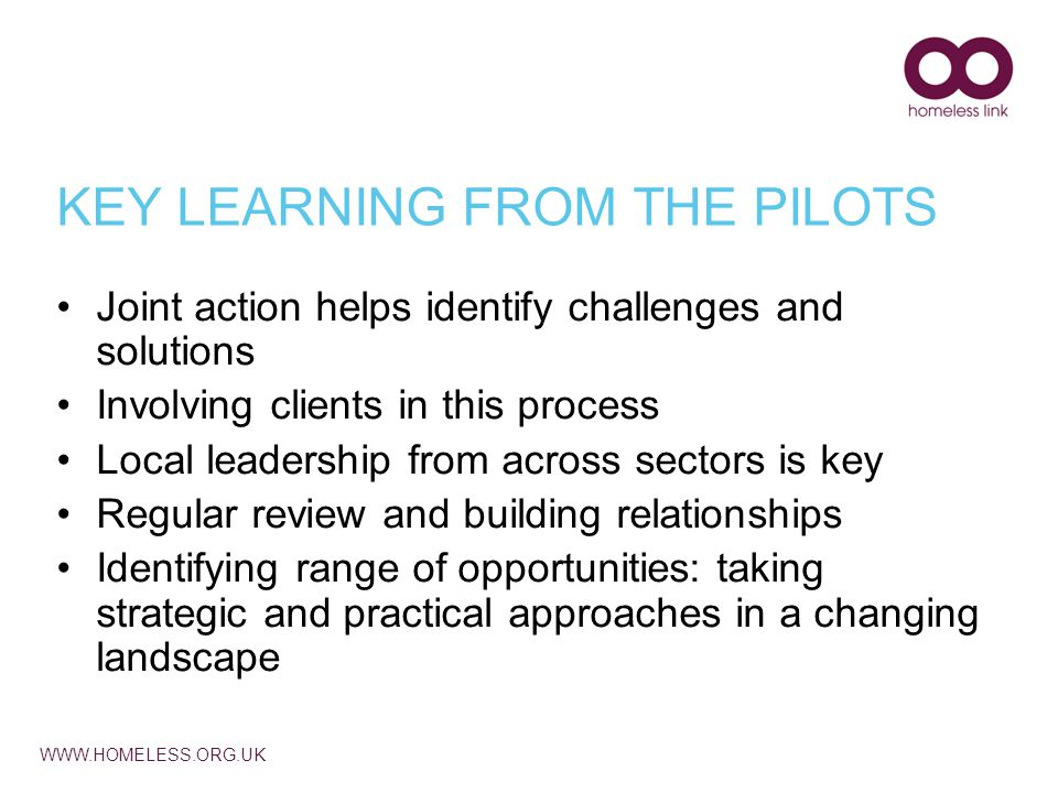 WWW.HOMELESS.ORG.UK KEY LEARNING FROM THE PILOTS Joint action helps identify challenges and solutions Involving clients in this process Local leadership from across sectors is key Regular review and building relationships Identifying range of opportunities: taking strategic and practical approaches in a changing landscape