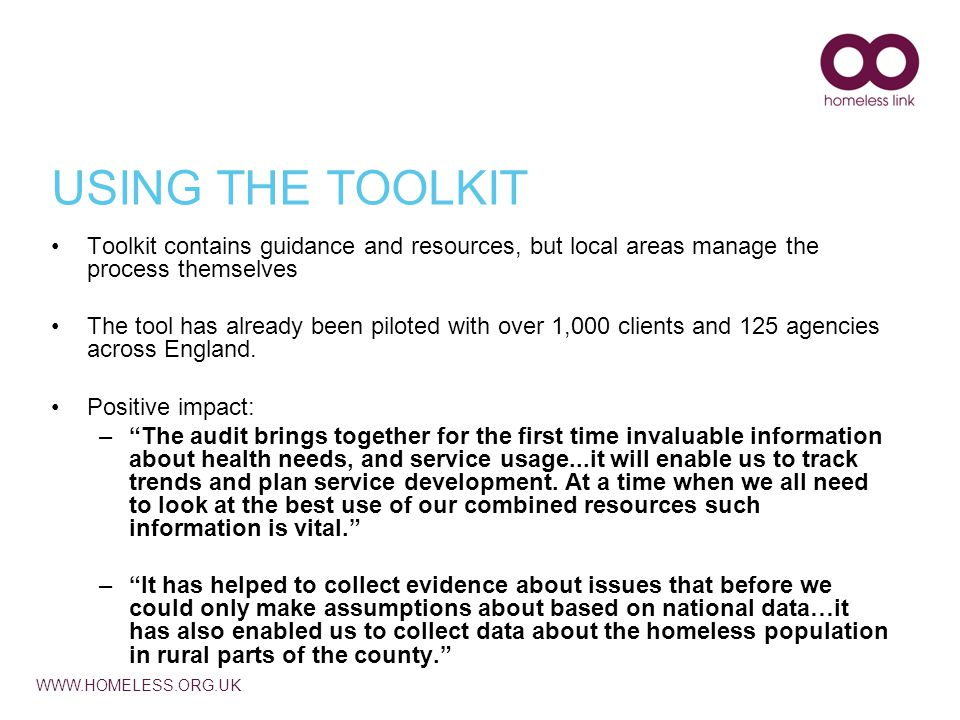 WWW.HOMELESS.ORG.UK USING THE TOOLKIT Toolkit contains guidance and resources, but local areas manage the process themselves The tool has already been piloted with over 1,000 clients and 125 agencies across England.