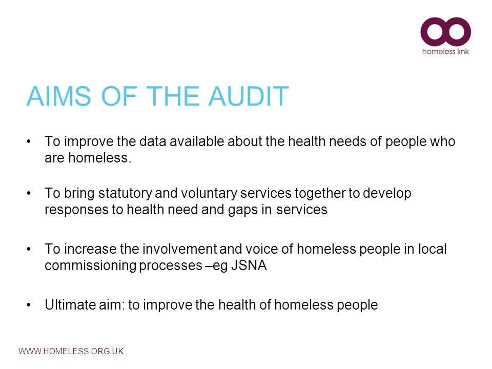 WWW.HOMELESS.ORG.UK AIMS OF THE AUDIT To improve the data available about the health needs of people who are homeless.