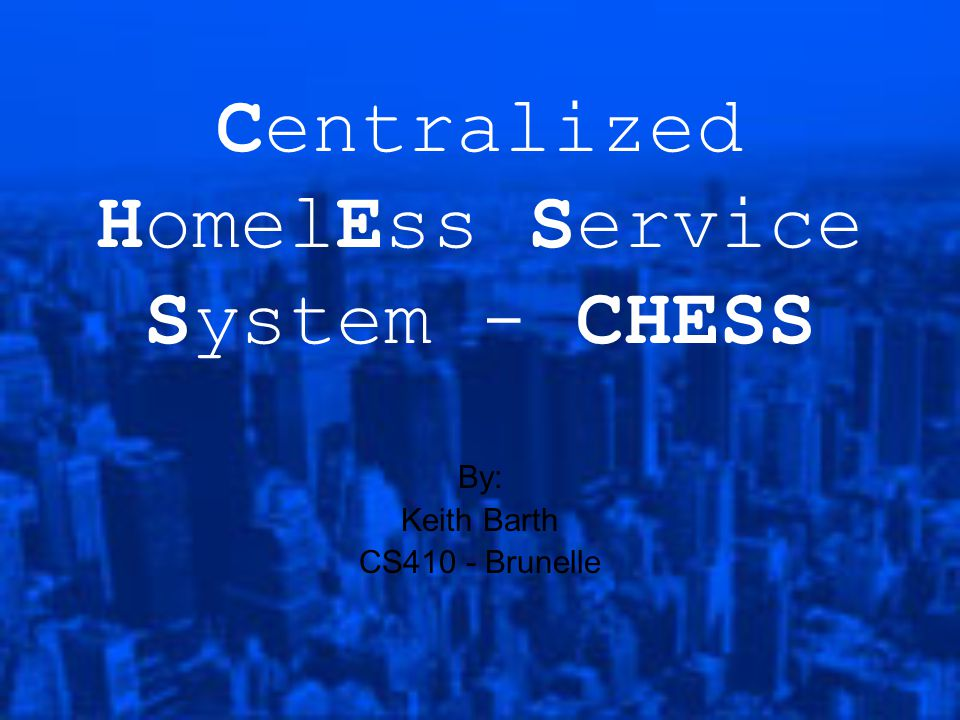 Centralized HomelEss Service System - CHESS By: Keith Barth CS410 - Brunelle