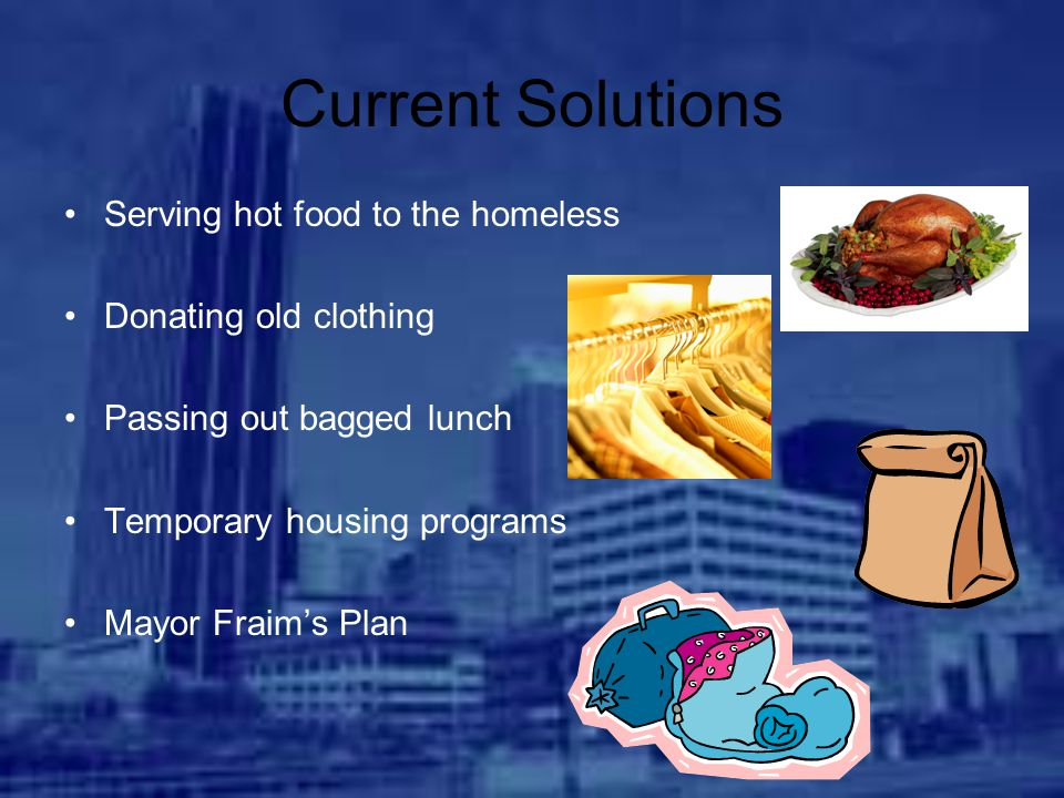 Current Solutions Serving hot food to the homeless Donating old clothing Passing out bagged lunch Temporary housing programs Mayor Fraim's Plan