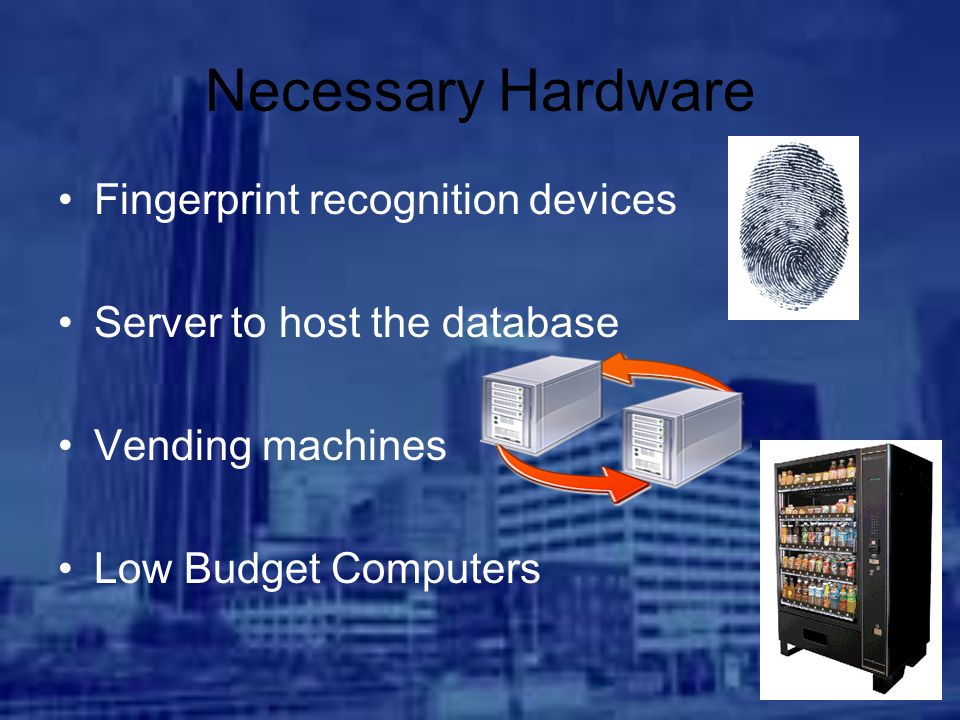 Necessary Hardware Fingerprint recognition devices Server to host the database Vending machines Low Budget Computers
