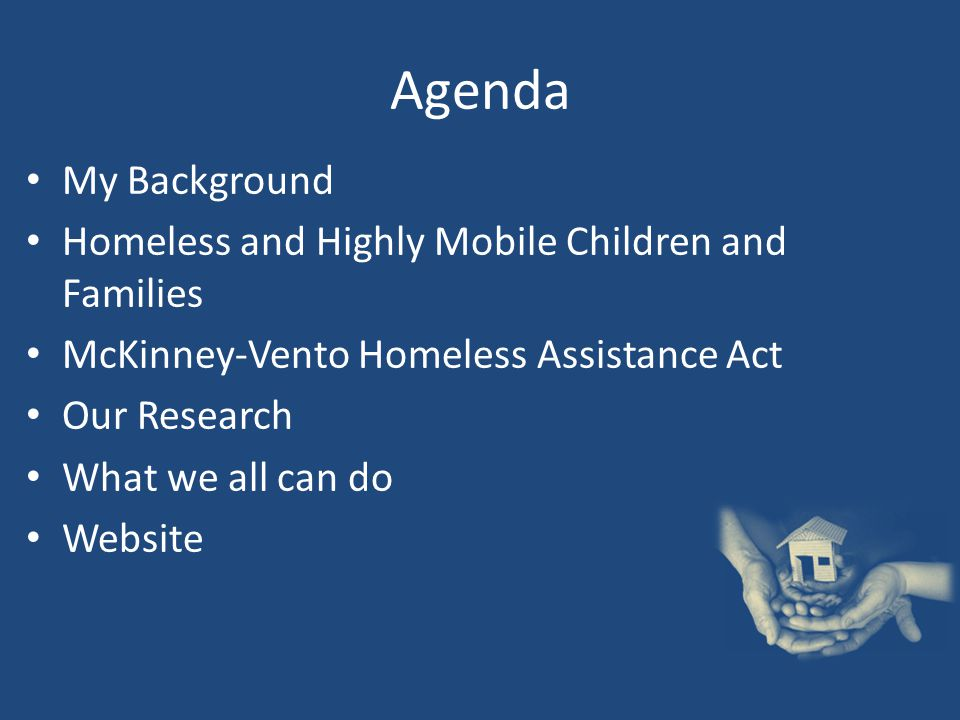 Agenda My Background Homeless and Highly Mobile Children and Families McKinney-Vento Homeless Assistance Act Our Research What we all can do Website
