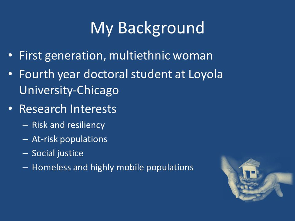 My Background First generation, multiethnic woman Fourth year doctoral student at Loyola University-Chicago Research Interests – Risk and resiliency – At-risk populations – Social justice – Homeless and highly mobile populations