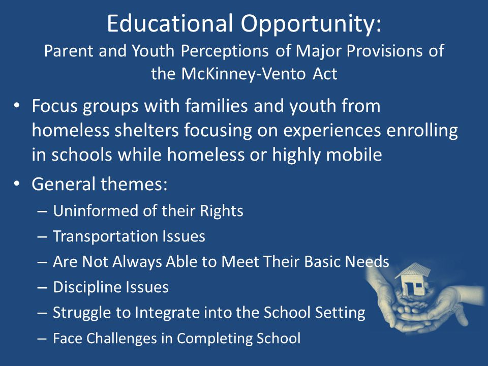 Educational Opportunity: Parent and Youth Perceptions of Major Provisions of the McKinney-Vento Act Focus groups with families and youth from homeless shelters focusing on experiences enrolling in schools while homeless or highly mobile General themes: – Uninformed of their Rights – Transportation Issues – Are Not Always Able to Meet Their Basic Needs – Discipline Issues – Struggle to Integrate into the School Setting – Face Challenges in Completing School