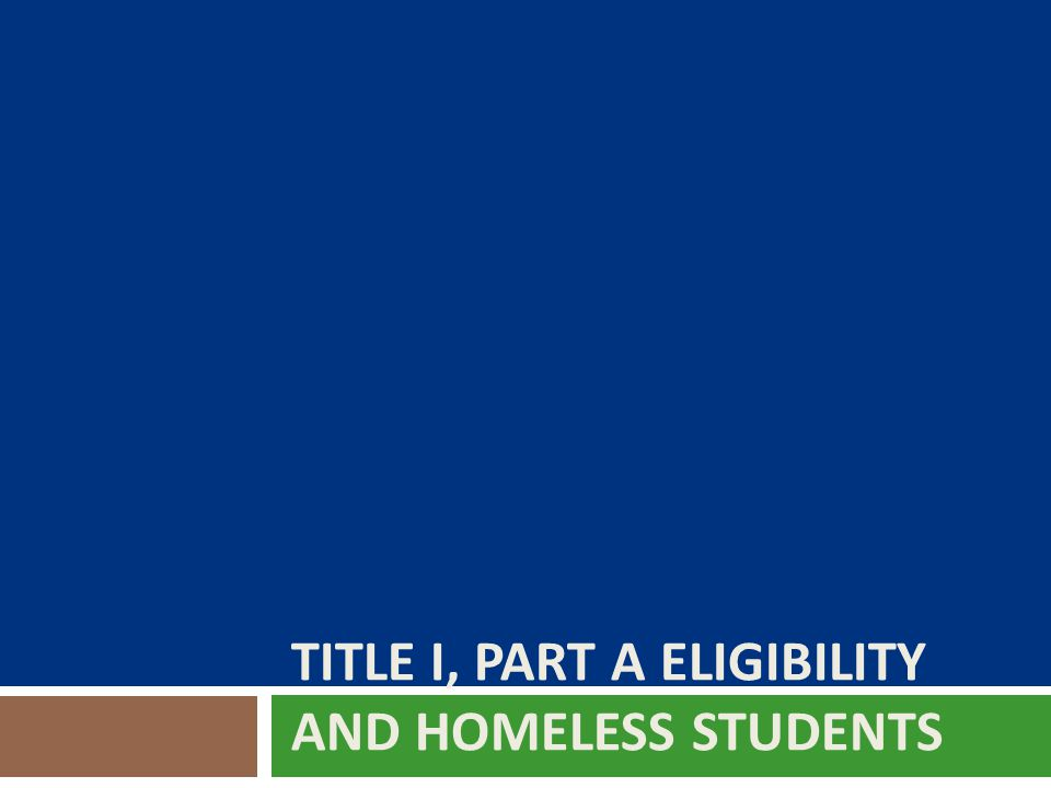 HOMELESS CHILDREN AND YOUTH  Are automatically eligible for Title I, Part A services—whether or not they attend a Title I, Part A school or meet the academic standards required of other students for eligibility.