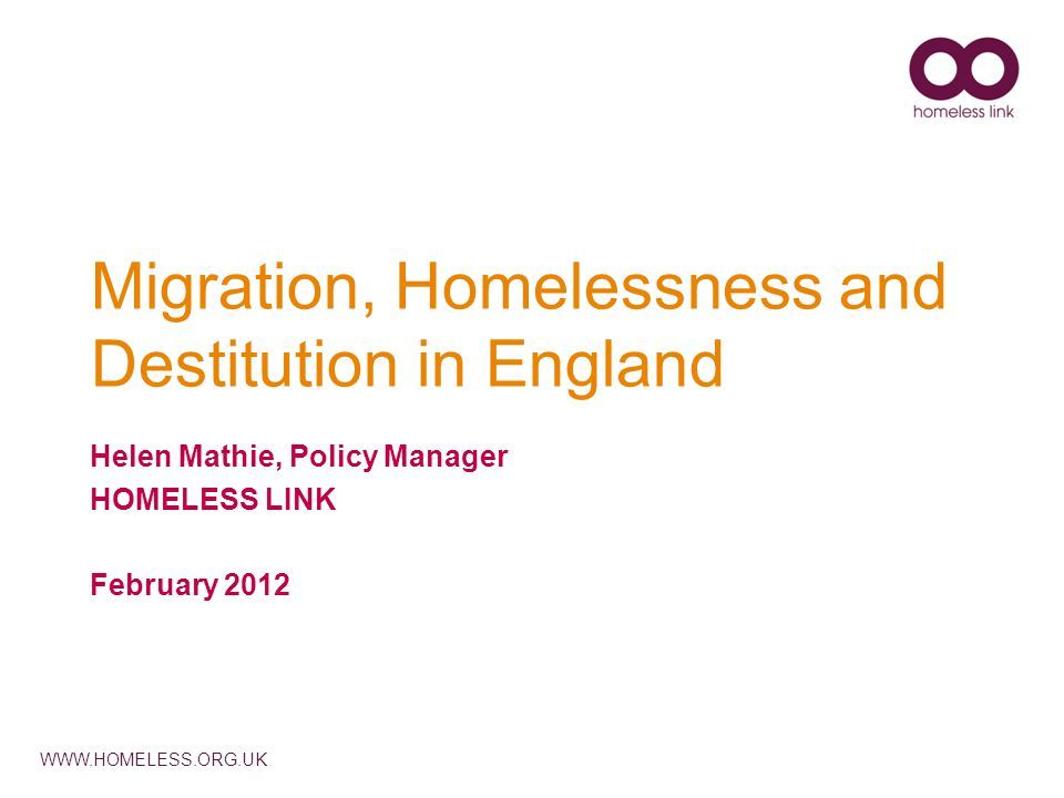 WWW.HOMELESS.ORG.UK Migration, Homelessness and Destitution in England Helen Mathie, Policy Manager HOMELESS LINK February 2012