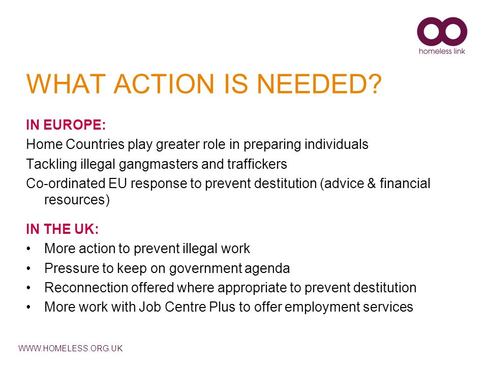 WWW.HOMELESS.ORG.UK WHAT ACTION IS NEEDED? IN EUROPE: Home Countries play greater role in preparing individuals Tackling illegal gangmasters and traff