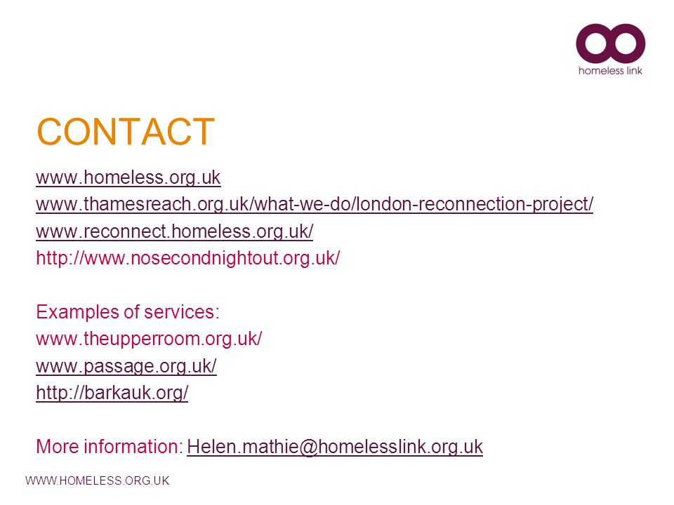 WWW.HOMELESS.ORG.UK CONTACT www.homeless.org.uk www.thamesreach.org.uk/what-we-do/london-reconnection-project/ www.reconnect.homeless.org.uk/ http://w