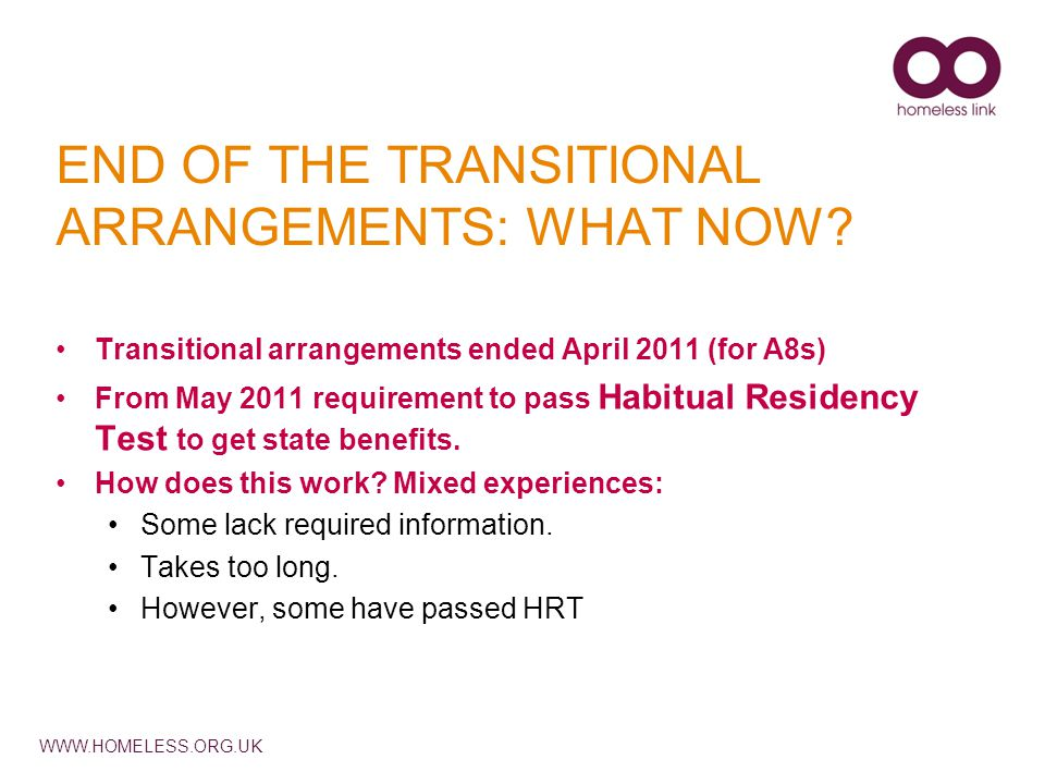 WWW.HOMELESS.ORG.UK END OF THE TRANSITIONAL ARRANGEMENTS: WHAT NOW? Transitional arrangements ended April 2011 (for A8s) From May 2011 requirement to