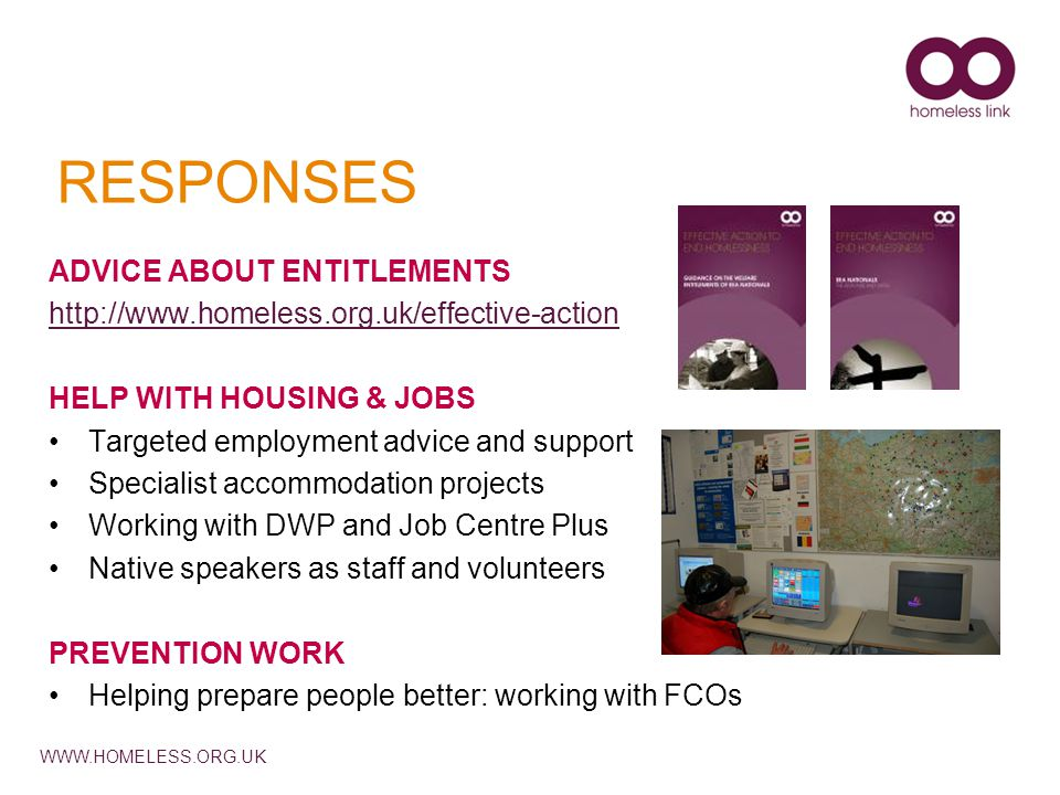 WWW.HOMELESS.ORG.UK RESPONSES ADVICE ABOUT ENTITLEMENTS http://www.homeless.org.uk/effective-action HELP WITH HOUSING & JOBS Targeted employment advic