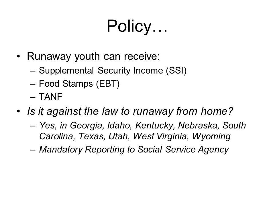 Policy… Runaway youth can receive: –Supplemental Security Income (SSI) –Food Stamps (EBT) –TANF Is it against the law to runaway from home.