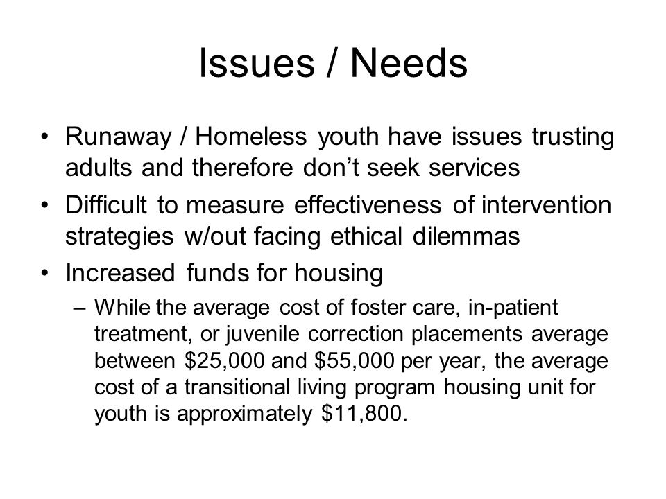 Issues / Needs Runaway / Homeless youth have issues trusting adults and therefore don't seek services Difficult to measure effectiveness of intervention strategies w/out facing ethical dilemmas Increased funds for housing –While the average cost of foster care, in-patient treatment, or juvenile correction placements average between $25,000 and $55,000 per year, the average cost of a transitional living program housing unit for youth is approximately $11,800.
