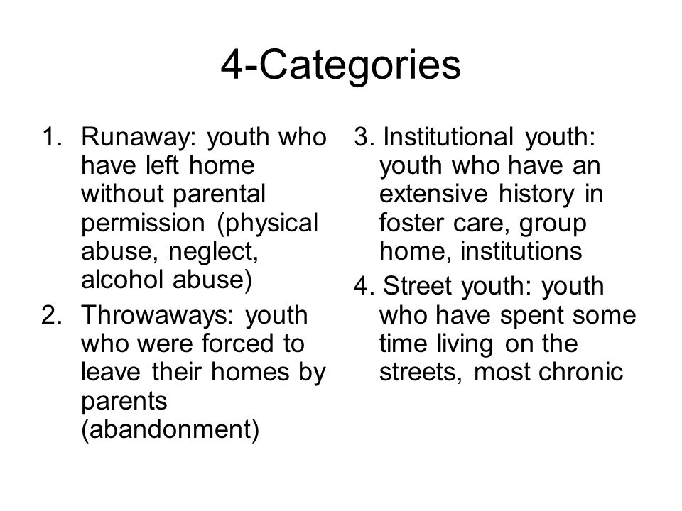 4-Categories 1.Runaway: youth who have left home without parental permission (physical abuse, neglect, alcohol abuse) 2.Throwaways: youth who were forced to leave their homes by parents (abandonment) 3.
