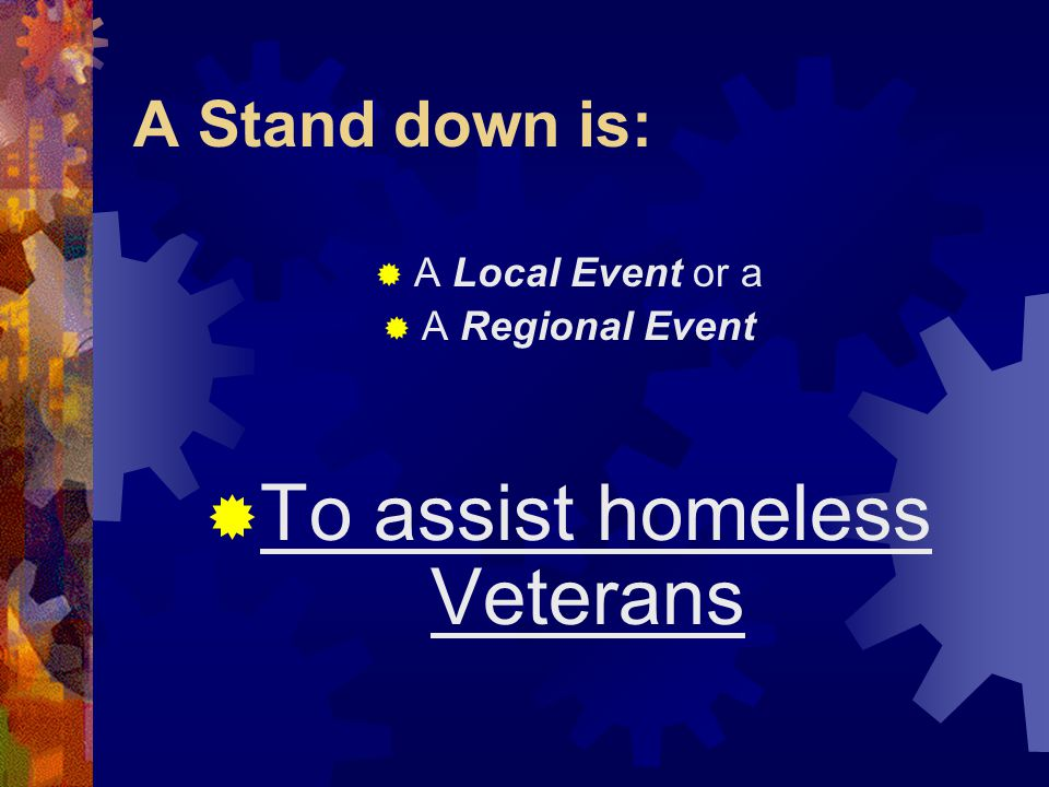 A Stand down is:  A Local Event or a  A Regional Event  To assist homeless Veterans