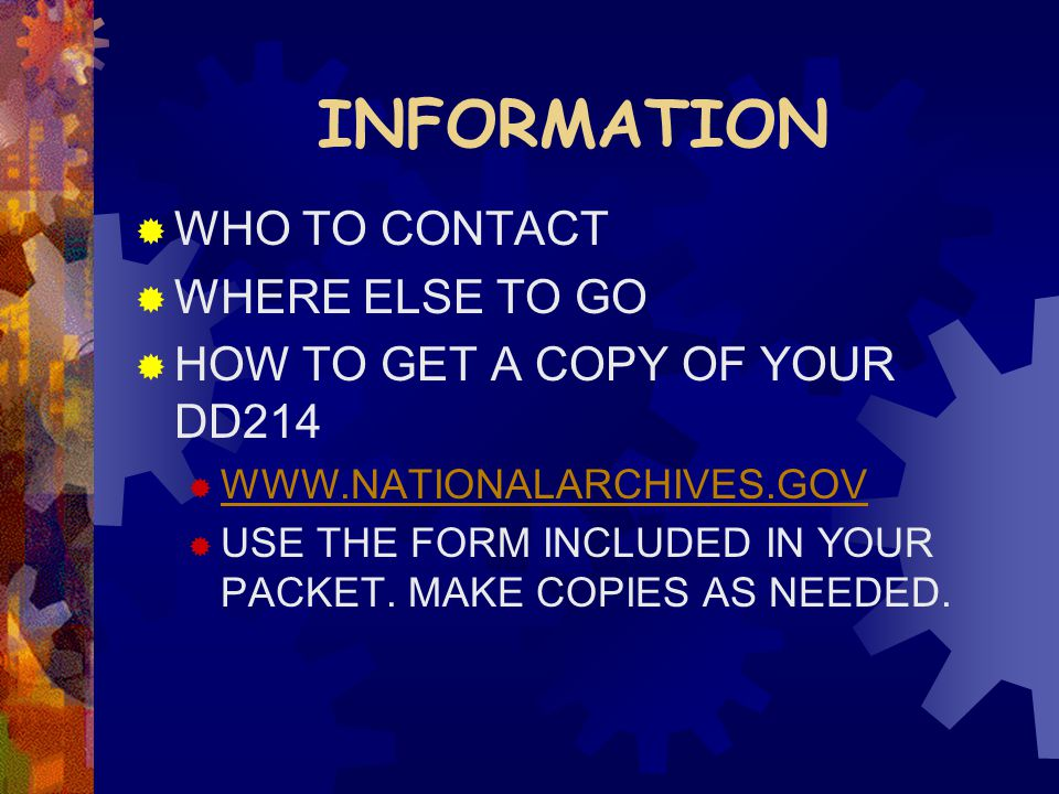 INFORMATION  WHO TO CONTACT  WHERE ELSE TO GO  HOW TO GET A COPY OF YOUR DD214  WWW.NATIONALARCHIVES.GOV WWW.NATIONALARCHIVES.GOV  USE THE FORM INCLUDED IN YOUR PACKET.