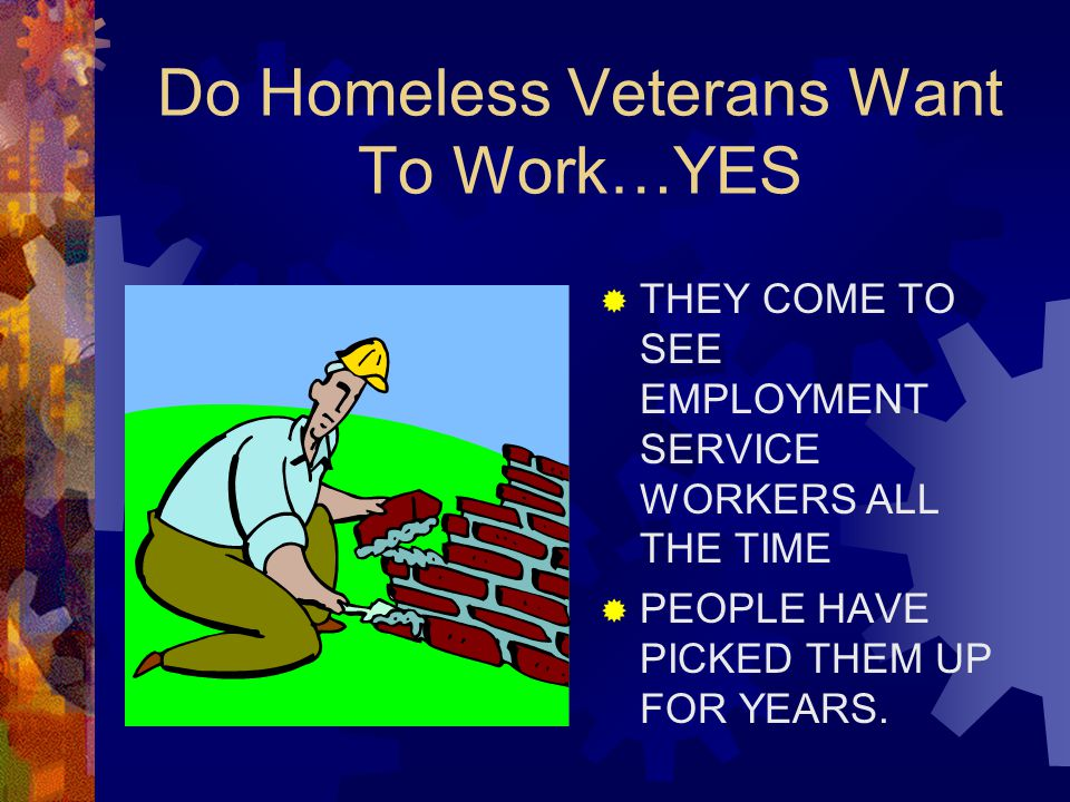 Do Homeless Veterans Want To Work…YES  THEY COME TO SEE EMPLOYMENT SERVICE WORKERS ALL THE TIME  PEOPLE HAVE PICKED THEM UP FOR YEARS.
