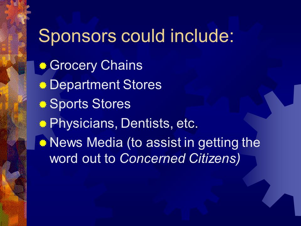 Sponsors could include:  Grocery Chains  Department Stores  Sports Stores  Physicians, Dentists, etc.