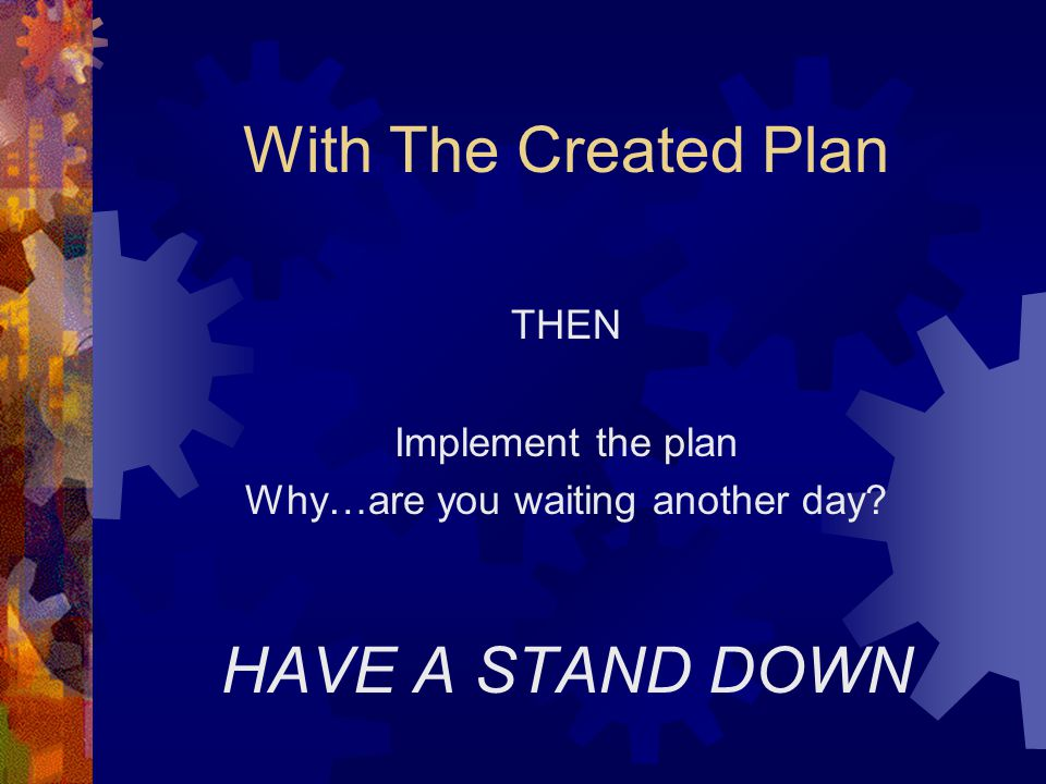 With The Created Plan THEN Implement the plan Why…are you waiting another day? HAVE A STAND DOWN