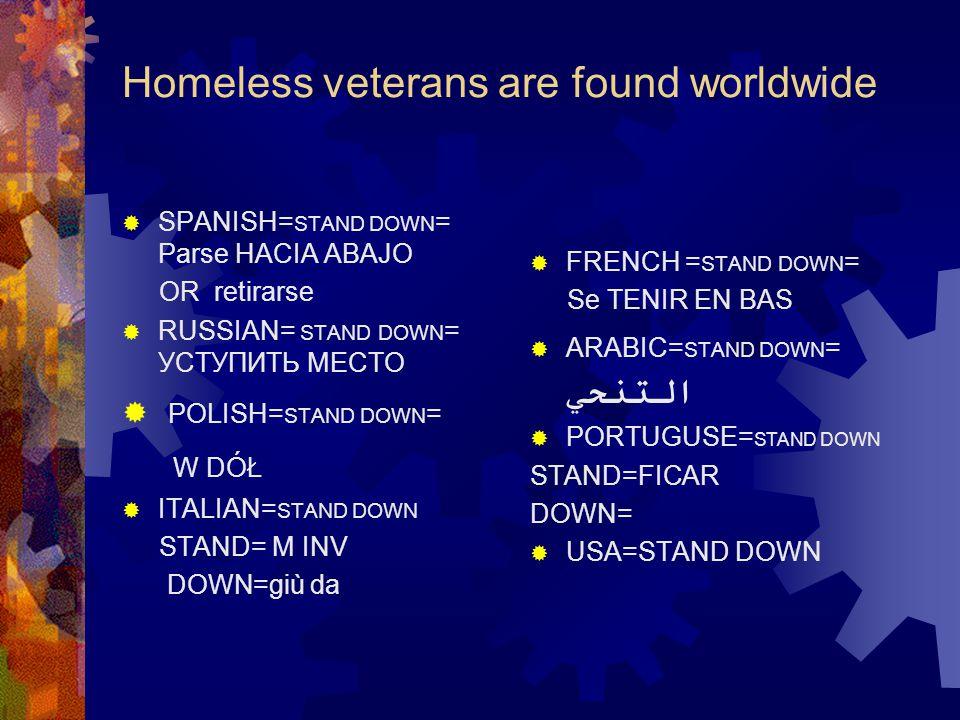 Homeless veterans are found worldwide  SPANISH= STAND DOWN = Parse HACIA ABAJO OR retirarse  RUSSIAN= STAND DOWN = УСТУПИТЬ МЕСТО  POLISH= STAND DOWN = W DÓŁ  ITALIAN= STAND DOWN STAND= M INV DOWN=giù da  FRENCH = STAND DOWN = Se TENIR EN BAS  ARABIC= STAND DOWN = التنحي  PORTUGUSE= STAND DOWN STAND=FICAR DOWN=  USA=STAND DOWN