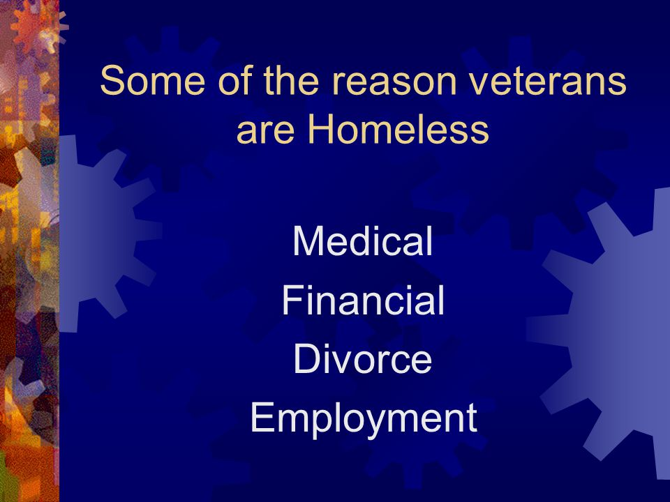 Some of the reason veterans are Homeless Medical Financial Divorce Employment